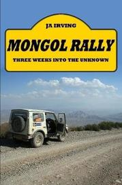 Mongol Rally - Three Weeks Into the Unknown by John Irving