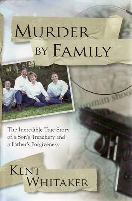 Murder by Family: The Incredible True Story of a Son's Treachery and a Father's Forgiveness by Kent Whitaker image