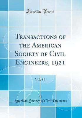 Transactions of the American Society of Civil Engineers, 1921, Vol. 84 (Classic Reprint) by American Society of Civil Engineers