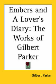Embers and A Lover's Diary: The Works of Gilbert Parker by Gilbert Parker image