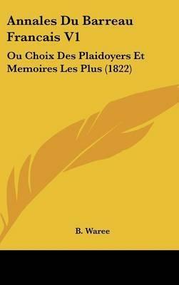 Annales Du Barreau Francais V1: Ou Choix Des Plaidoyers Et Memoires Les Plus (1822) by B Waree
