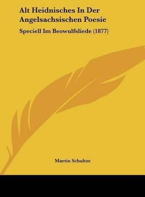 Alt Heidnisches in Der Angelsachsischen Poesie: Speciell Im Beowulfsliede (1877) by Martin Schultze