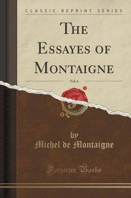 The Essayes of Montaigne, Vol. 6 (Classic Reprint) by Michel Montaigne