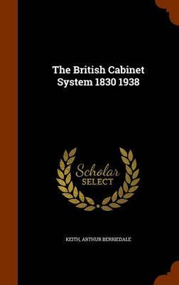 The British Cabinet System 1830 1938 by Arthur Berriedale Keith