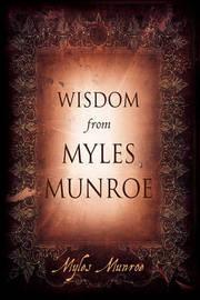 Wisdom from Myles Munroe by Myles Munroe