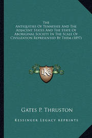 The Antiquities of Tennessee and the Adjacent States and Thethe Antiquities of Tennessee and the Adjacent States and the State of Aboriginal Society in the Scale of Civilization Re State of Aboriginal Society in the Scale of Civilization Represented by th by Gates P. Thruston