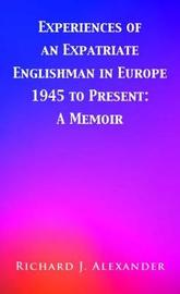 Experiences of an Expatriate Englishman in Europe: 1945 to the Present by Richard J. Alexander image