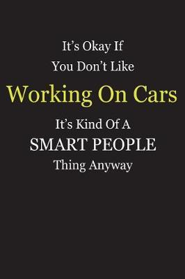 It's Okay If You Don't Like Working On Cars It's Kind Of A Smart People Thing Anyway by Unixx Publishing