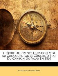 Thorie de L'Impt, Question Mise Au Concours Par Le Conseil D'Tat Du Canton Do Vaud En 1860 by Pierre Joseph Proudhon