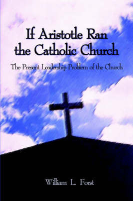If Aristotle Ran the Catholic Church by William L. Forst