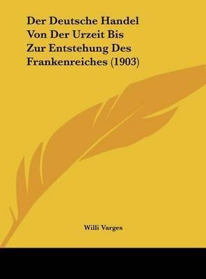 Der Deutsche Handel Von Der Urzeit Bis Zur Entstehung Des Frankenreiches (1903) by Willi Varges