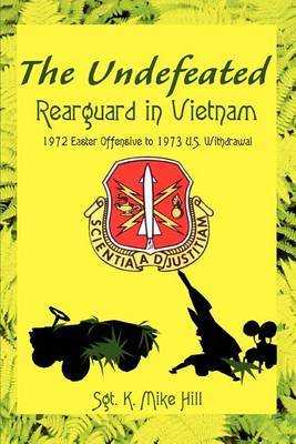 The Undefeated: Rearguard in Vietnam by Sgt. K. Mike Hill