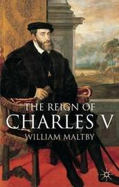 The Reign of Charles V by William Maltby