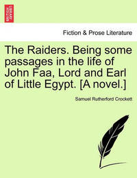 The Raiders. Being Some Passages in the Life of John FAA, Lord and Earl of Little Egypt. [A Novel.] by S.R. Crockett