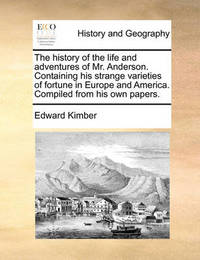 The History of the Life and Adventures of Mr. Anderson. Containing His Strange Varieties of Fortune in Europe and America. Compiled from His Own Papers by Edward Kimber