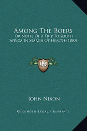 Among the Boers: Or Notes of a Trip to South Africa in Search of Health (1880) by John Nixon
