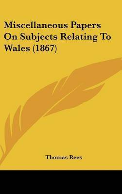 Miscellaneous Papers On Subjects Relating To Wales (1867) by Thomas Rees