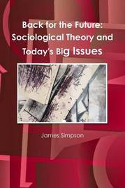 Back for the Future: Sociological Theory and Today's Big Issues by James Simpson