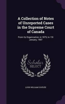 A Collection of Notes of Unreported Cases in the Supreme Court of Canada by Louis William Coutlee
