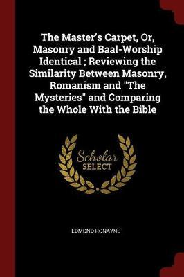 The Master's Carpet, Or, Masonry and Baal-Worship Identical; Reviewing the Similarity Between Masonry, Romanism and the Mysteries and Comparing the Whole with the Bible by Edmond Ronayne