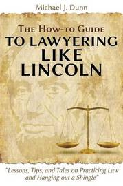 The How-To Guide to Lawyering Like Lincoln Lessons, Tips, and Tales on Practicing Law and Hanging Out a Shingle by Michael J. Dunn