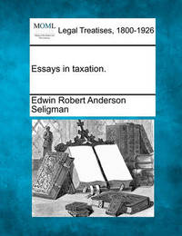 Essays in Taxation. by Edwin Robert Anderson Seligman
