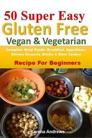 50 Super Easy Gluten-Free Vegan & Vegetarian : Complete Meal Guide: Breakfast, Appetizers, Entrees, Desserts, Drinks & Slow Cooker Recipes for Beginners by Karena Andrews image