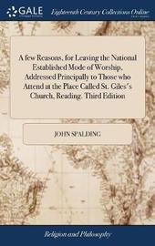 A Few Reasons, for Leaving the National Established Mode of Worship, Addressed Principally to Those Who Attend at the Place Called St. Giles's Church, Reading. Third Edition by John Spalding image