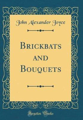 Brickbats and Bouquets (Classic Reprint) by John Alexander Joyce image
