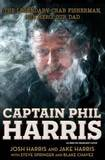 Captain Phil Harris: The Legendary Crab Fisherman, Our Hero, Our Dad by Jake Harris