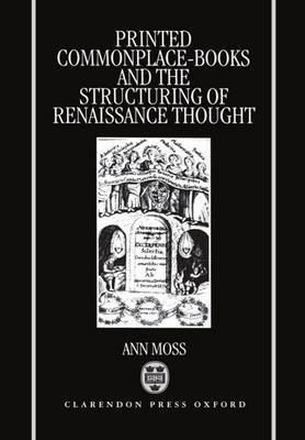 Printed Commonplace-Books and the Structuring of Renaissance Thought by Ann Moss