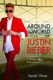 Around the World with Justin Bieber by SARAH OLIVER