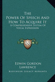 The Power of Speech and How to Acquire It: A Comprehensive System of Vocal Expression by Edwin Gordon Lawrence