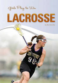 Girls Play to Win Lacrosse by Bo Smolka