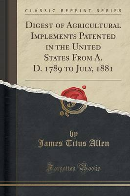 Digest of Agricultural Implements Patented in the United States from A. D. 1789 to July, 1881 (Classic Reprint) by James Titus Allen
