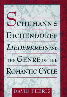 Schumann's Eichendorff Liederkreis and the Genre of the Romantic Cycle by David Ferris