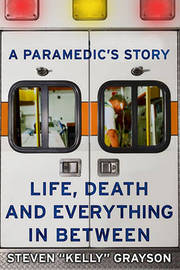 """A Paramedic's Story: Life, Death, and Everything in Between by Steven """"Kelly"""" Grayson image"""