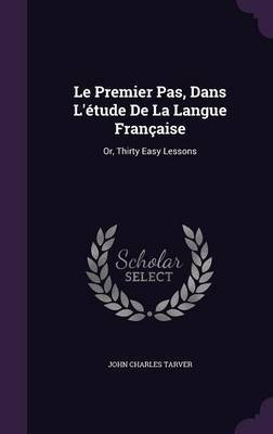Le Premier Pas, Dans L'Etude de La Langue Francaise by John Charles Tarver