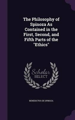 The Philosophy of Spinoza as Contained in the First, Second, and Fifth Parts of the Ethics by Benedictus De Spinoza image