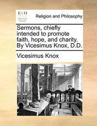 Sermons, Chiefly Intended to Promote Faith, Hope, and Charity. by Vicesimus Knox, D.D by Vicesimus Knox