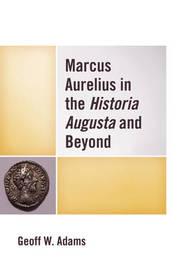 Marcus Aurelius in the Historia Augusta and Beyond by Geoff, W Adams