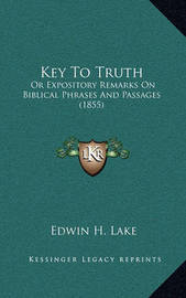 Key to Truth: Or Expository Remarks on Biblical Phrases and Passages (1855) by Edwin H Lake