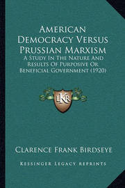 American Democracy Versus Prussian Marxism: A Study in the Nature and Results of Purposive or Beneficial Government (1920) by Clarence Frank Birdseye