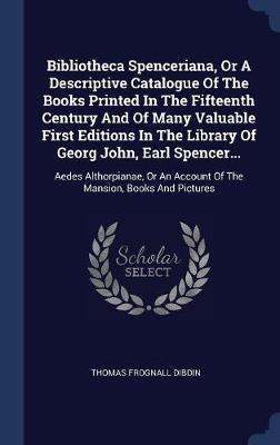 Bibliotheca Spenceriana, or a Descriptive Catalogue of the Books Printed in the Fifteenth Century and of Many Valuable First Editions in the Library of Georg John, Earl Spencer... by Thomas Frognall Dibdin image