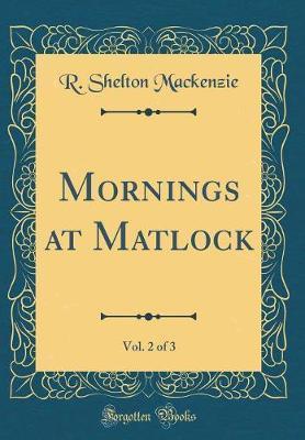 Mornings at Matlock, Vol. 2 of 3 (Classic Reprint) by R Shelton Mackenzie