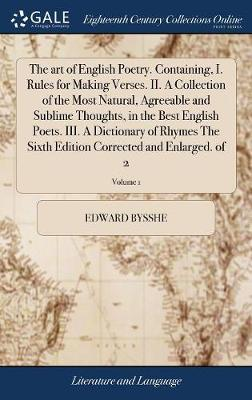 The Art of English Poetry. Containing, I. Rules for Making Verses. II. a Collection of the Most Natural, Agreeable and Sublime Thoughts, in the Best English Poets. III. a Dictionary of Rhymes the Sixth Edition Corrected and Enlarged. of 2; Volume 1 by Edward Bysshe