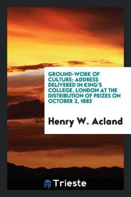Ground-Work of Culture by Henry W Acland