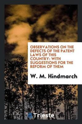 Observations on the Defects of the Patent Laws of This Country by W M Hindmarch