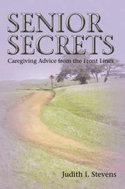 Senior Secrets: Caregiving Advice from the Front Lines by Judith I Stevens