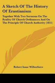 A Sketch Of The History Of Erastianism: Together With Two Sermons On The Reality Of Church Ordinances And On The Principle Of Church Authority (1851) by Robert Isaac Wilberforce image